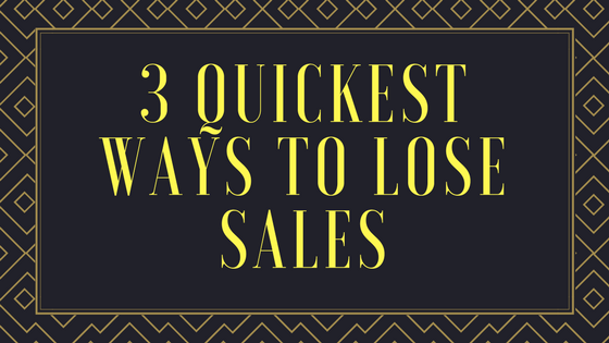 3 Quickest Ways to Lose Sales